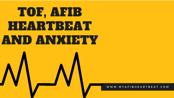 TOF, AFIB Heartbeat and Anxiety.